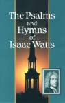 The Psalms and Hymns of Isaac Watts - Isaac Watts