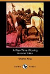 A War-Time Wooing (Illustrated Edition) (Dodo Press) - Charles King