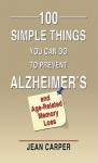 100 Simple Things You Can Do to Prevent Alzheimer's and Age-Related Memory Loss - Jean Carper