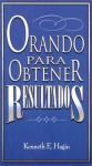 Orando Para Obtener Resultados = Praying to Get Results - Kenneth E. Hagin