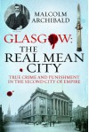 Glasgow: The Real Mean City: True Crime and Punishment in the Second City of Empire - Malcolm Archibald