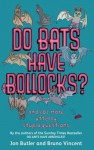 Do Bats Have Bollocks?: And 101 More Utterly Stupid Questions - Jon Butler, Bruno Vincent