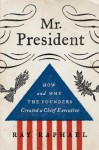 Mr. President: How and Why the Founders Created a Chief Executive - Ray Raphael