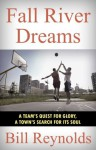 Fall River Dreams: A Team's Quest for Glory-A Town's Search for Its Soul - Bill Reynolds