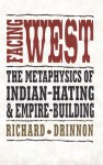 Facing West: The Metaphysics of Indian-Hating and Empire-Building - Richard Drinnon