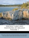 Ancient Laws and Institutes of Ireland Volume 1 - Ireland, Ireland. Commissioners for Publishing th