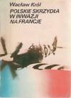 Polskie skrzydła w inwazji na Francję - Wacław Król