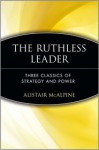 The Ruthless Leader: Three Classics of Strategy and Power - Alistair McAlpine, Niccolò Machiavelli, Sun Tzu