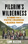 Pilgrim's Wilderness: A True Story of Faith and Madness on the Alaska Frontier - Tom Kizzia