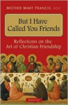 But I Have Called You Friends - Mother Mary Francis