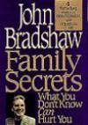Family Secrets: What You Don't Know Can Hurt You - John Bradshaw