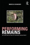 Performing Remains: Art and War in Times of Theatrical Reenactment - Rebecca Schneider