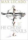 He Chose the Nails: An In-Depth Study of the Cross - Max Lucado
