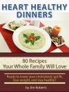 Heart Healthy Dinners - 80 Recipes Your Whole Family Will Love (Lower Cholesterol DIet) - Jim Roberts