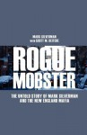 Rogue Mobster: The Untold Story of Mark Silverman and the New England Mafia - Mark Silverman, Scott M. Deitche