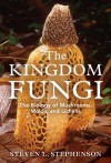 The Kingdom Fungi: The Biology of Mushrooms, Molds, and Lichens - Steven L. Stephenson