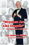 Wrestlers Are Like Seagulls-From McMahon To McMahon - Scott Teal, Philip Varriale James J. Dillon, James J. Dillon, Scott Teal, Philip Varriale
