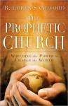The Prophetic Church: Wielding the Power to Change the World - R. Loren Sandford