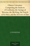 Chinese Literature Comprising the Analects of Confucius, the Sayings of Mencius, the Shi-King, the Travels of Fâ-Hien, and the Sorrows of Han - Confucius, Mencius, Faxian, Epiphanius Wilson, William Jennings, James Legge, John Francis Davis