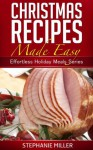 Christmas Recipes Made Easy (Effortless Holiday Meals Series) - Stephanie Miller