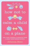 How Not to Calm a Child on a Plane: And Other Lessons in Parenting from a Highly Questionable Source - Johanna Stein