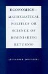 Economics--Mathematical Politics or Science of Diminishing Returns? - Alex Rosenberg