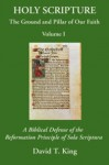 Holy Scripture: The Ground And Pillar Of Our Faith, Volume I: A Biblical Defense Of The Reformation Principle Of Sola Scriptura - David T. King, James R. White, William A. Webster