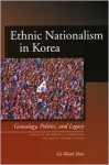 Ethnic Nationalism in Korea: Genealogy, Politics, and Legacy - Gi-Wook Shin