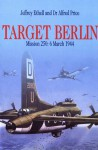 Target Berlin: Mission 250: 6 March 1944 - Jeffrey L. Ethell, Alfred Price