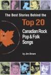 The Best Stories Behind the Top 20 Canadian Rock, Pop & Folk Songs - Jim Brown