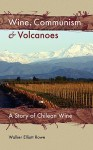 Wine, Communism & Volcanoes: A Story of Chilean Wine - Walker Elliott Rowe, Joanna Walsh