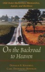 On the Backroad to Heaven: Old Order Hutterites, Mennonites, Amish, and Brethren - Donald B. Kraybill, Carl Desportes Bowman
