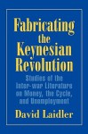 Fabricating the Keynesian Revolution: Studies of the Inter-War Literature on Money, the Cycle, and Unemployment - David Laidler