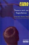 Nunca seré un Superhéroe (Zona Libre) - Antonio Santa Ana