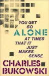 You Get So Alone at Times That It Just Makes Sense - Charles Bukowski