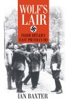 Wolf's Lair: Inside Hitler's East Prussian HQ - Ian Baxter