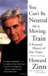 You Can't Be Neutral on a Moving Train: A Personal History of Our Times - Howard Zinn