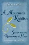 A Mourner's Kaddish: Suicide and the Rediscovery of Hope - James Clarke