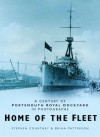 Home of the Fleet: A Century of Portsmouth Royal Dockyard in Photographs - Stephen Courtney, Brian Patterson