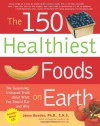 The 150 Healthiest Foods on Earth: The Surprising - Jonny Bowden