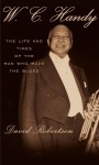 W.C. Handy: The Life and Times of the Man Who Made the Blues - David Roberston, David Robertson