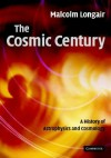 The Cosmic Century: A History of Astrophysics and Cosmology - Malcolm S. Longair