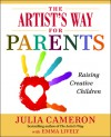 The Artist's Way for Parents: Raising Creative Children - Julia Cameron, Emma Lively