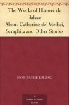 The Works of Honoré de Balzac About Catherine de' Medici, Seraphita and Other Stories - Honoré de Balzac, Clara Bell, James Waring