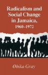 Radicalism and Social Change in Jamaica, 1960-1972 - Obika Gray