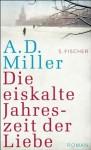 Die eiskalte Jahreszeit der Liebe: Roman (German Edition) - A.D. Miller, Bernhard Robben