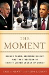 The Moment: Barack Obama, Jeremiah Wright, and the Firestorm at Trinity United Church of Christ - Carl A. Grant, Shelby J. Grant