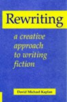 Rewriting: A Creative Approach To Writing Fiction - David Michael Kaplan