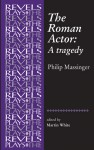 The Roman Actor - Philip Massinger, Martin White