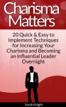 Charisma Matters: 20 Quick & Easy to Implement Techniques for Increasing Your Charisma and Becoming an Influential Leader Overnight - Sarah Knight